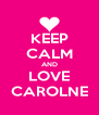 KEEP CALM AND LOVE CAROLNE - Personalised Poster A4 size