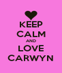 KEEP CALM AND LOVE CARWYN - Personalised Poster A4 size