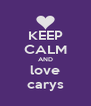 KEEP CALM AND love carys - Personalised Poster A4 size