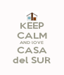 KEEP CALM AND lOVE CASA del SUR - Personalised Poster A4 size