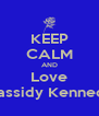 KEEP CALM AND Love Cassidy Kennedy - Personalised Poster A4 size