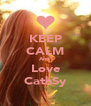 KEEP CALM And  Love CathSy - Personalised Poster A4 size