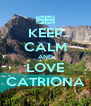 KEEP CALM AND LOVE CATRIONA - Personalised Poster A4 size