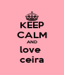 KEEP CALM AND love  ceira - Personalised Poster A4 size
