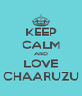 KEEP CALM AND LOVE CHAARUZU - Personalised Poster A4 size