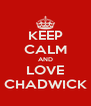KEEP CALM AND LOVE CHADWICK - Personalised Poster A4 size
