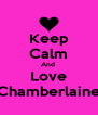 Keep Calm And  Love Chamberlaine - Personalised Poster A4 size