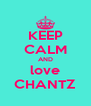 KEEP CALM AND love CHANTZ - Personalised Poster A4 size
