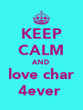 KEEP CALM AND love char 4ever  - Personalised Poster A4 size