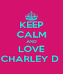KEEP CALM AND LOVE CHARLEY D  - Personalised Poster A4 size