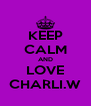 KEEP CALM AND LOVE CHARLI.W - Personalised Poster A4 size