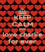 KEEP CALM AND love charlie for ever - Personalised Poster A4 size