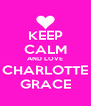 KEEP CALM AND LOVE CHARLOTTE GRACE - Personalised Poster A4 size