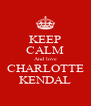 KEEP CALM And love CHARLOTTE KENDAL - Personalised Poster A4 size