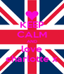 KEEP CALM AND love charlotte x - Personalised Poster A4 size