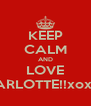 KEEP CALM AND LOVE CHARLOTTE!!xoxoox - Personalised Poster A4 size