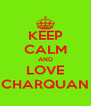KEEP CALM AND LOVE CHARQUAN - Personalised Poster A4 size