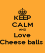 KEEP CALM AND Love Cheese balls  - Personalised Poster A4 size