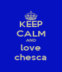 KEEP CALM AND love chesca - Personalised Poster A4 size
