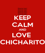 KEEP CALM AND LOVE  CHICHARITO - Personalised Poster A4 size