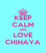 KEEP CALM AND LOVE CHIHAYA - Personalised Poster A4 size