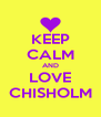 KEEP CALM AND LOVE CHISHOLM - Personalised Poster A4 size