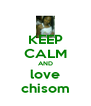 KEEP CALM AND love chisom - Personalised Poster A4 size