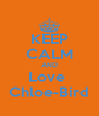 KEEP CALM AND Love  Chloe-Bird - Personalised Poster A4 size