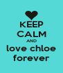 KEEP CALM AND love chloe forever - Personalised Poster A4 size