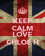 KEEP CALM AND LOVE CHLOE H - Personalised Poster A4 size