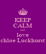 KEEP CALM and love chloe Luckhurst - Personalised Poster A4 size