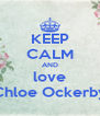KEEP CALM AND love Chloe Ockerby - Personalised Poster A4 size