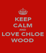 KEEP CALM AND LOVE CHLOE WOOD - Personalised Poster A4 size