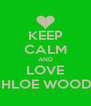 KEEP CALM AND LOVE CHLOE WOODS - Personalised Poster A4 size