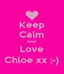 Keep Calm And  Love Chloe xx ;-) - Personalised Poster A4 size