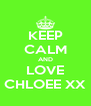 KEEP CALM AND LOVE CHLOEE XX - Personalised Poster A4 size