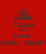 KEEP CALM AND Love  CHOUCHOU  TRAP STAR'Ss - Personalised Poster A4 size