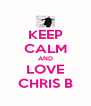 KEEP CALM AND LOVE CHRIS B - Personalised Poster A4 size