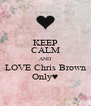 KEEP CALM AND LOVE Chris Brown Only♥ - Personalised Poster A4 size