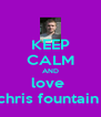 KEEP CALM AND love  chris fountain  - Personalised Poster A4 size