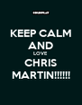 KEEP CALM AND LOVE CHRIS MARTIN!!!!!! - Personalised Poster A4 size