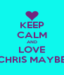 KEEP CALM AND LOVE CHRIS MAYBE - Personalised Poster A4 size