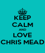 KEEP CALM AND LOVE CHRIS MEAD - Personalised Poster A4 size