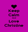 Keep Calm And Love Christine - Personalised Poster A4 size