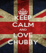 KEEP CALM AND LOVE CHUBBY - Personalised Poster A4 size