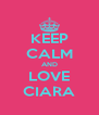 KEEP CALM AND LOVE CIARA - Personalised Poster A4 size