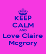 KEEP CALM AND Love Claire Mcgrory - Personalised Poster A4 size