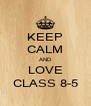 KEEP CALM AND LOVE CLASS 8-5 - Personalised Poster A4 size