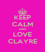 KEEP CALM AND LOVE CLAYRE - Personalised Poster A4 size