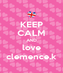 KEEP CALM AND love clemence.k - Personalised Poster A4 size
